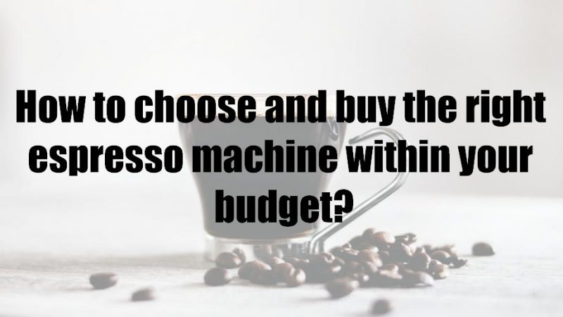How to choose and buy the right espresso machine within your budget?
