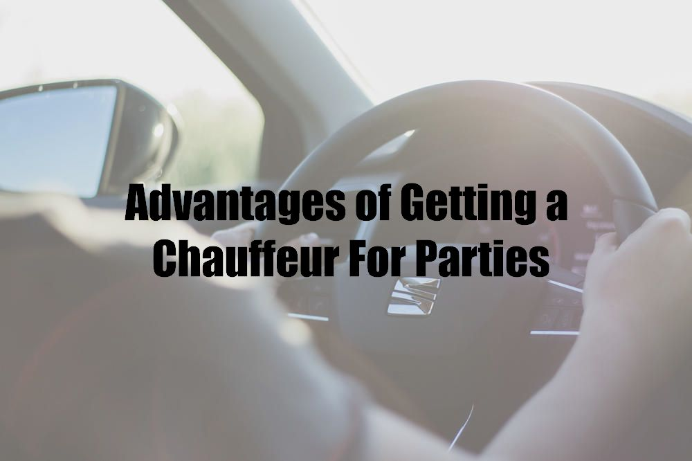Advantages of Getting a Chauffeur For Parties